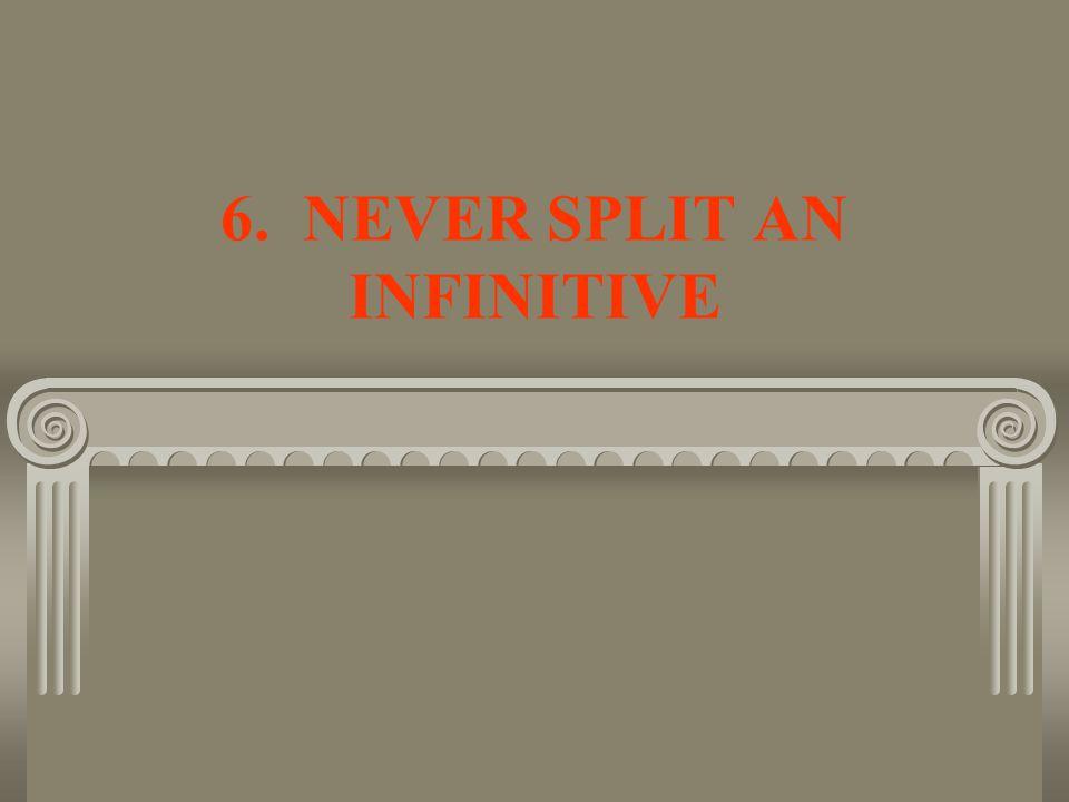 6. NEVER SPLIT AN INFINITIVE