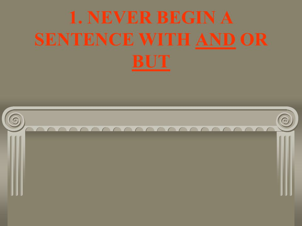 1. NEVER BEGIN A SENTENCE WITH AND OR BUT