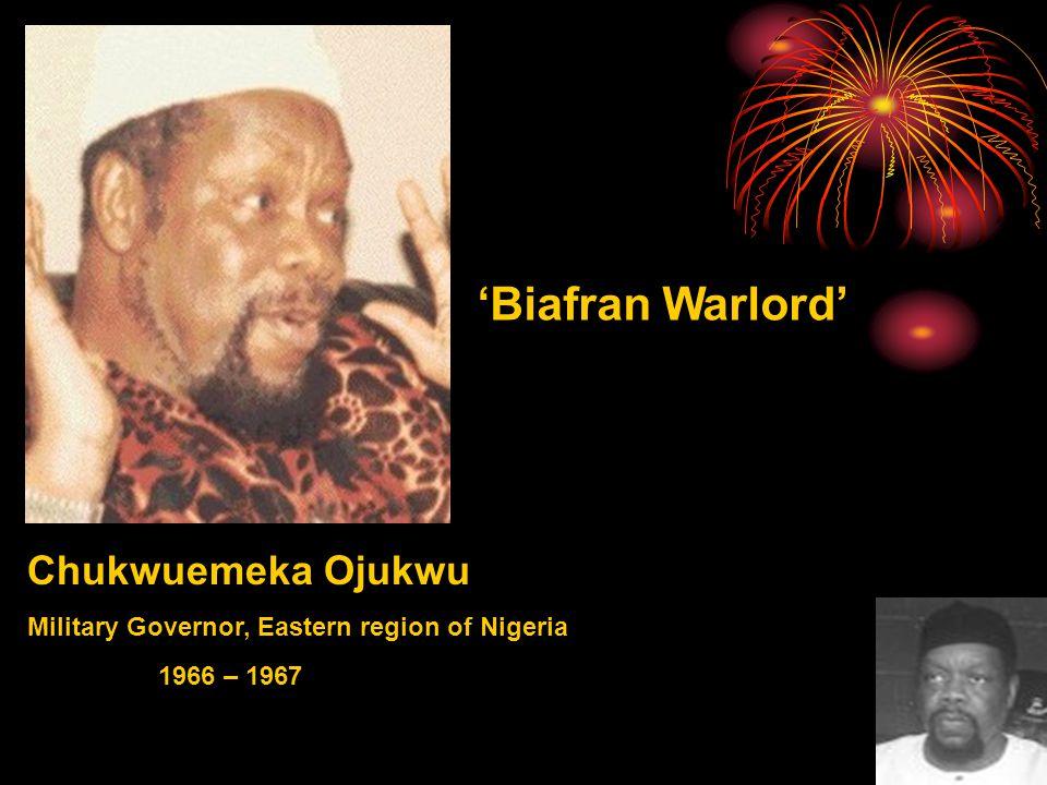 Chukwuemeka Ojukwu Military Governor, Eastern region of Nigeria 'Biafran Warlord' 1966 – 1967