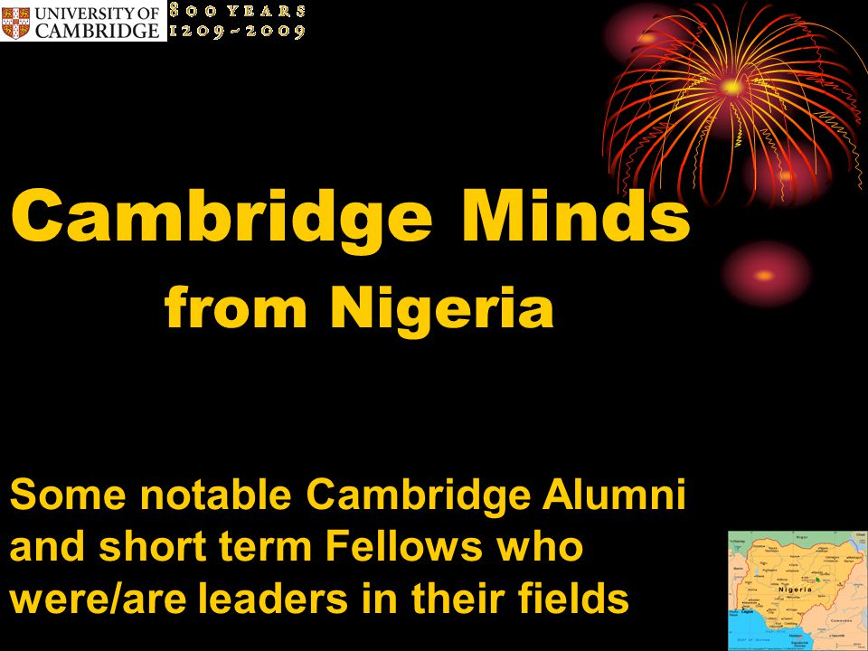 Cambridge Minds from Nigeria Some notable Cambridge Alumni and short term Fellows who were/are leaders in their fields