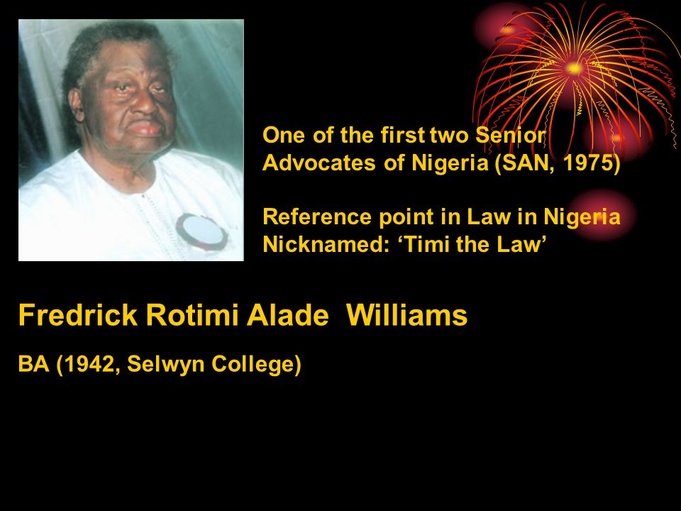 One of the first two Senior Advocates of Nigeria (SAN, 1975) Reference point in Law in Nigeria Nicknamed: 'Timi the Law' Fredrick Rotimi Alade Williams BA (1942, Selwyn College)