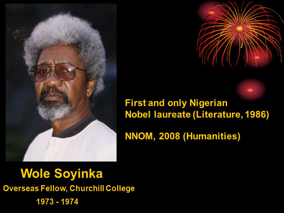 Wole Soyinka Overseas Fellow, Churchill College 1973 - 1974 First and only Nigerian Nobel laureate (Literature, 1986) NNOM, 2008 (Humanities)