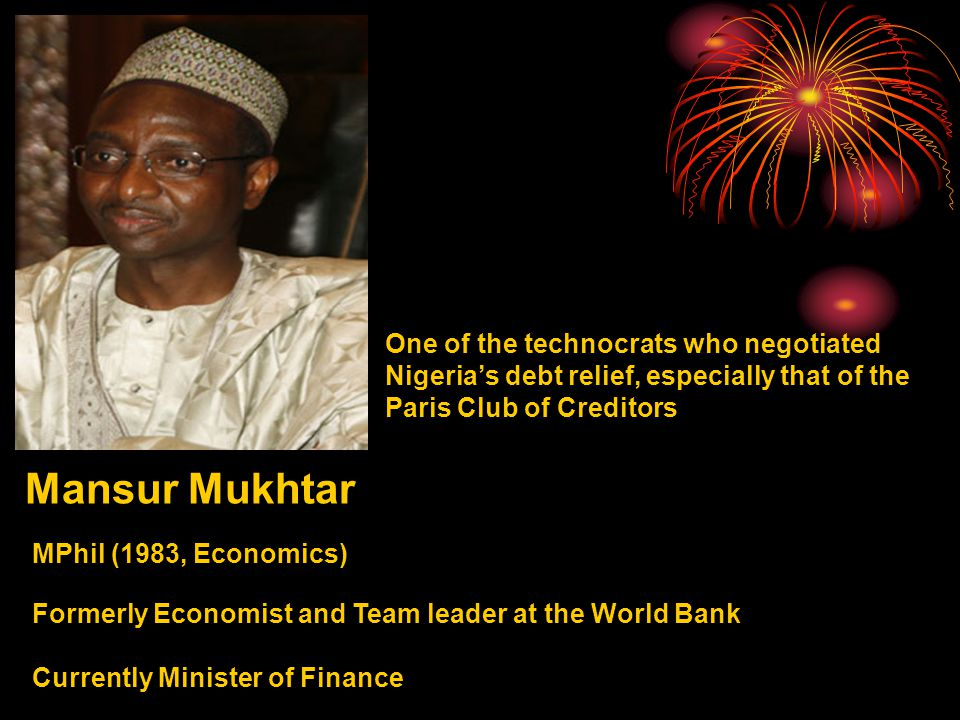 Mansur Mukhtar MPhil (1983, Economics) One of the technocrats who negotiated Nigeria's debt relief, especially that of the Paris Club of Creditors Formerly Economist and Team leader at the World Bank Currently Minister of Finance