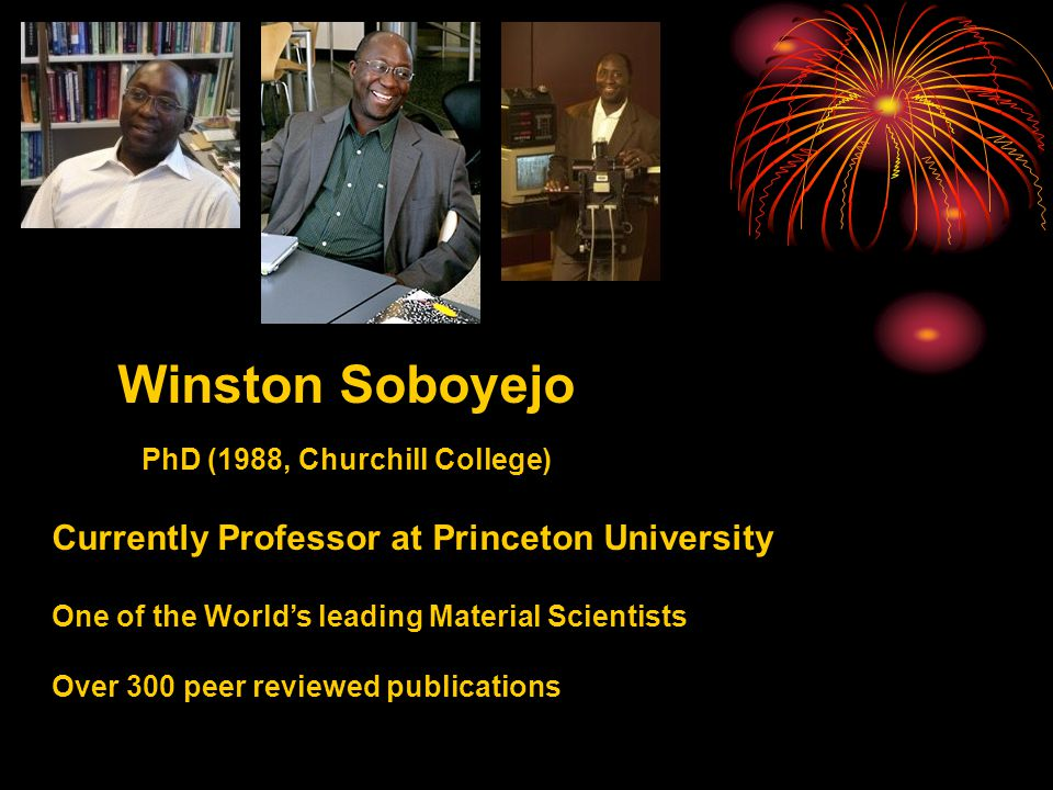 Winston Soboyejo Currently Professor at Princeton University One of the World's leading Material Scientists Over 300 peer reviewed publications PhD (1988, Churchill College)