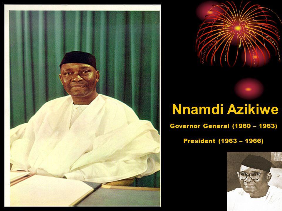 Nnamdi Azikiwe Governor General (1960 – 1963) President (1963 – 1966)