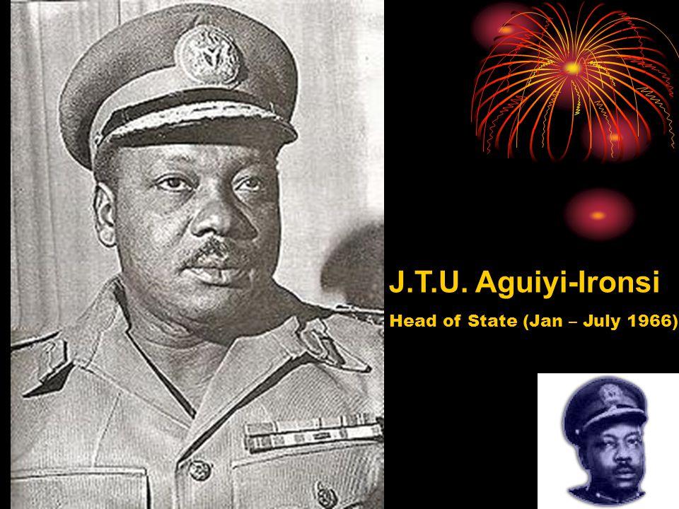 J.T.U. Aguiyi-Ironsi Head of State (Jan – July 1966)
