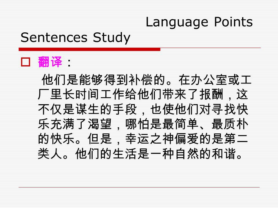 Language Points Sentences Study  翻译: 他们是能够得到补偿的。在办公室或工 厂里长时间工作给他们带来了报酬,这 不仅是谋生的手段,也使他们对寻找快 乐充满了渴望,哪怕是最简单、最质朴 的快乐。但是,幸运之神偏爱的是第二 类人。他们的生活是一种自然的和谐。