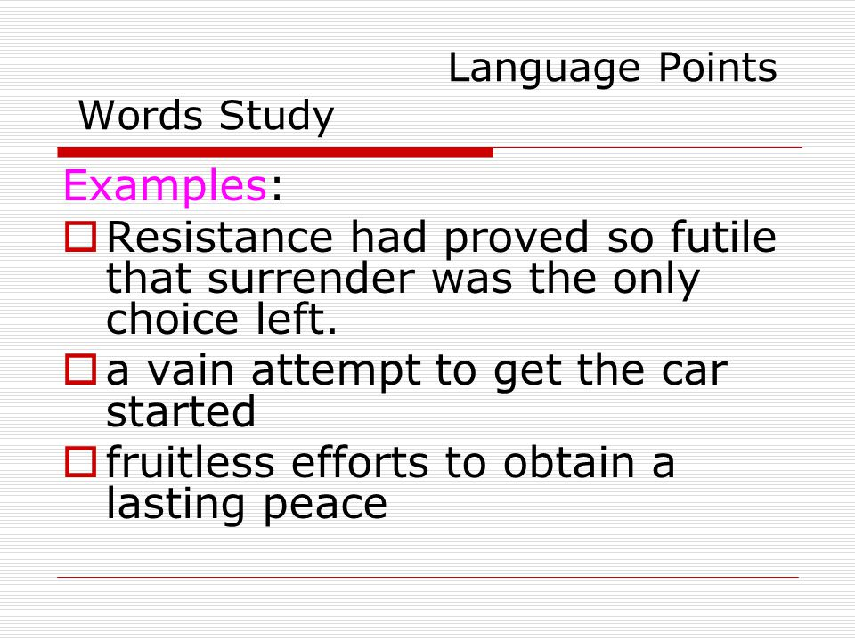Language Points Words Study Examples:  Resistance had proved so futile that surrender was the only choice left.