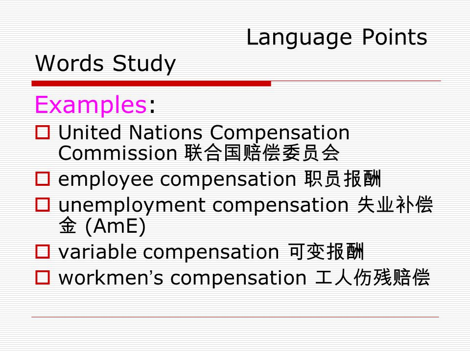 Language Points Words Study Examples:  United Nations Compensation Commission 联合国赔偿委员会  employee compensation 职员报酬  unemployment compensation 失业补偿 金 (AmE)  variable compensation 可变报酬  workmen ' s compensation 工人伤残赔偿
