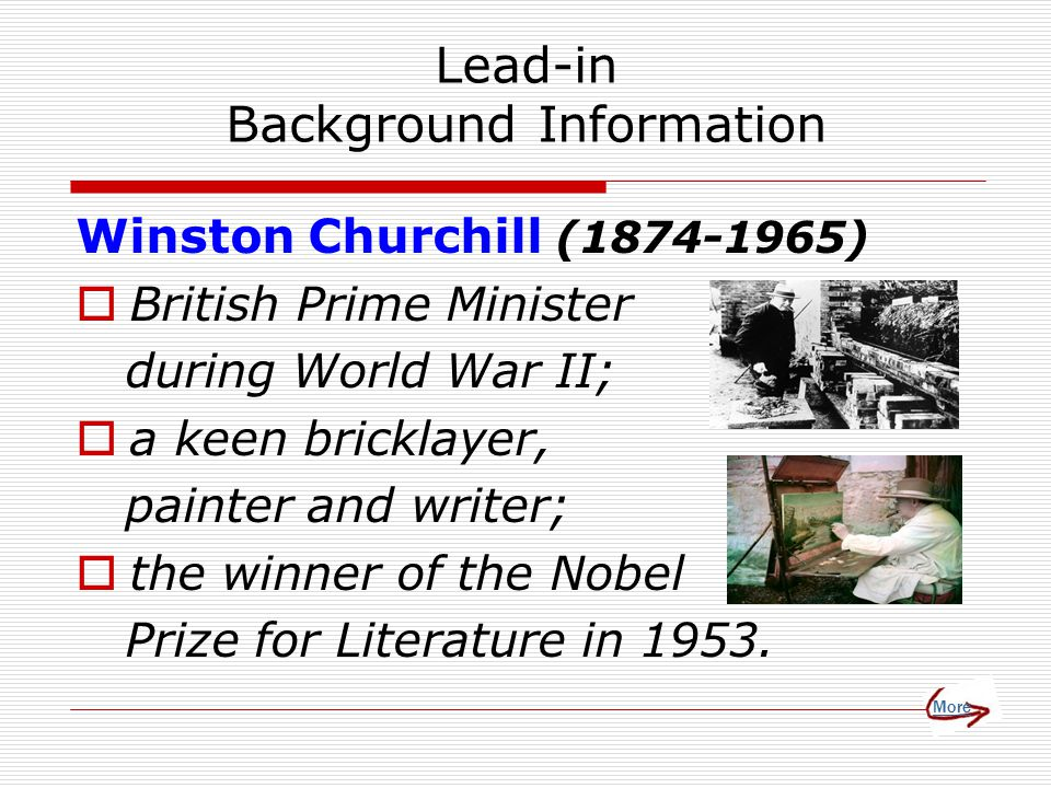 Lead-in Background Information Winston Churchill (1874-1965)  British Prime Minister during World War II;  a keen bricklayer, painter and writer;  the winner of the Nobel Prize for Literature in 1953.