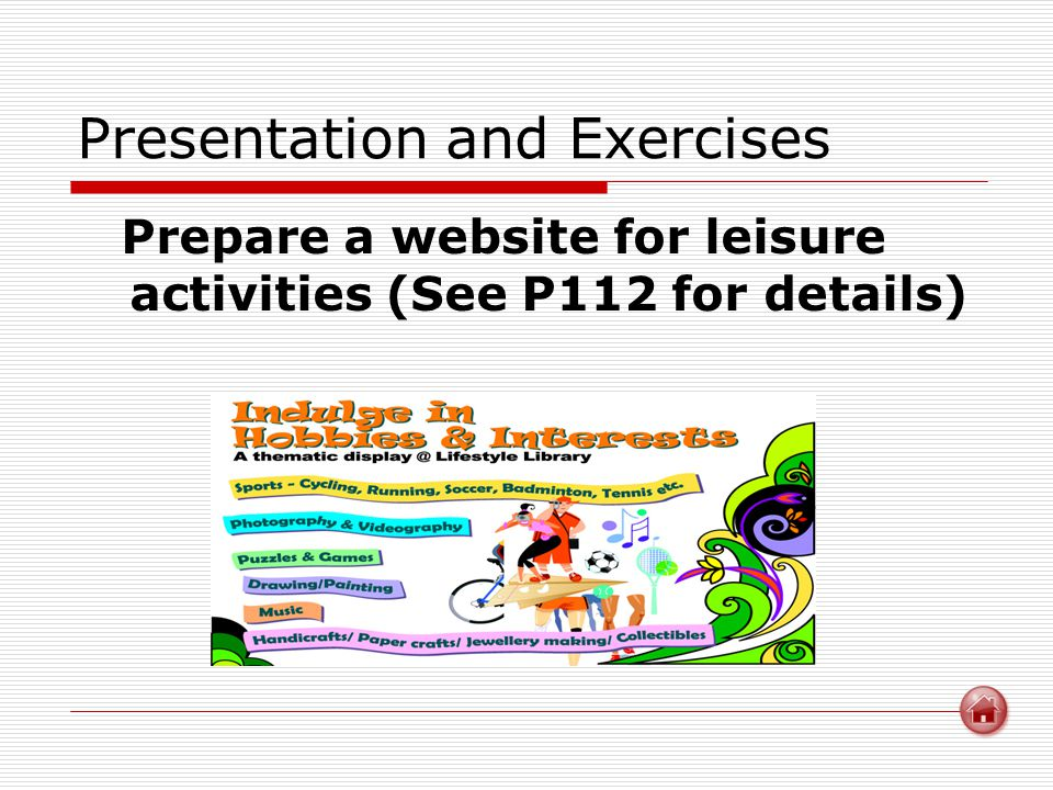 Presentation and Exercises Prepare a website for leisure activities (See P112 for details)