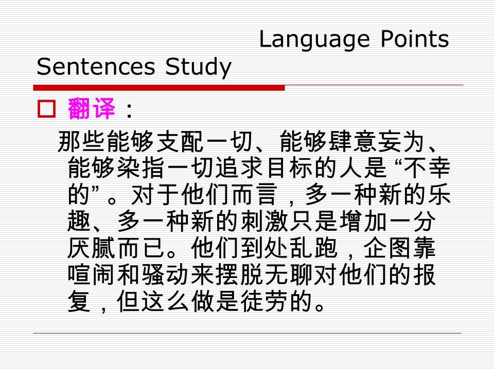 Language Points Sentences Study  翻译: 那些能够支配一切、能够肆意妄为、 能够染指一切追求目标的人是 不幸 的 。对于他们而言,多一种新的乐 趣、多一种新的刺激只是增加一分 厌腻而已。他们到处乱跑,企图靠 喧闹和骚动来摆脱无聊对他们的报 复,但这么做是徒劳的。