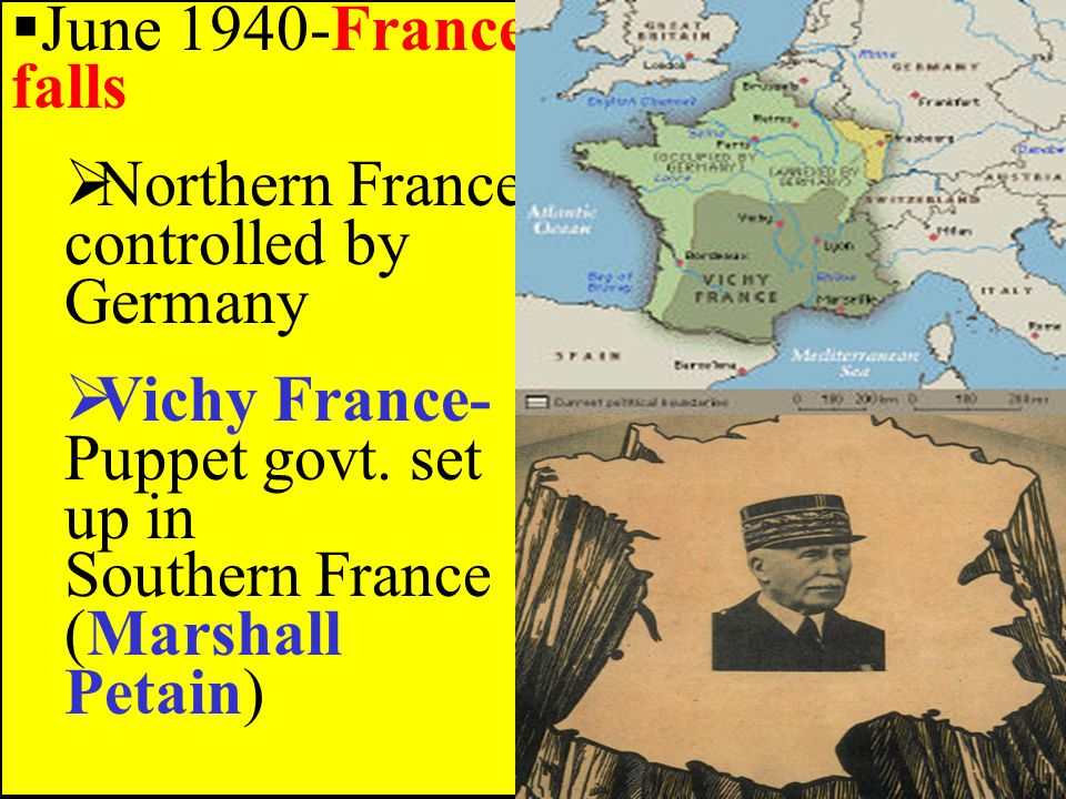  June 1940-France falls  Northern France controlled by Germany  Vichy France- Puppet govt.