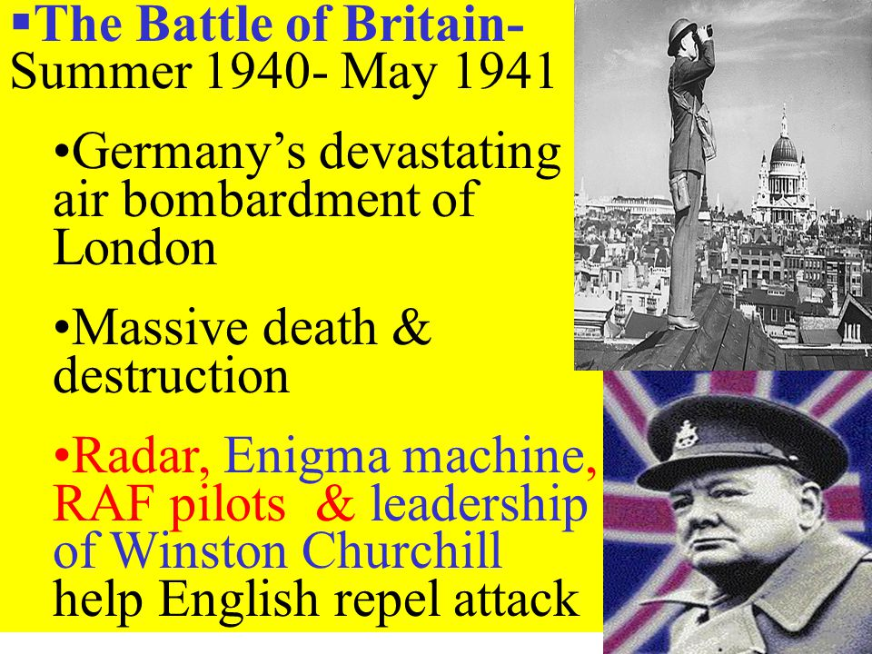  The Battle of Britain- Summer 1940- May 1941 Germany's devastating air bombardment of London Massive death & destruction Radar, Enigma machine, RAF pilots & leadership of Winston Churchill help English repel attack