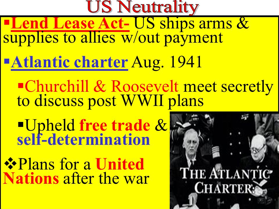  Lend Lease Act- US ships arms & supplies to allies w/out payment  Atlantic charter Aug.