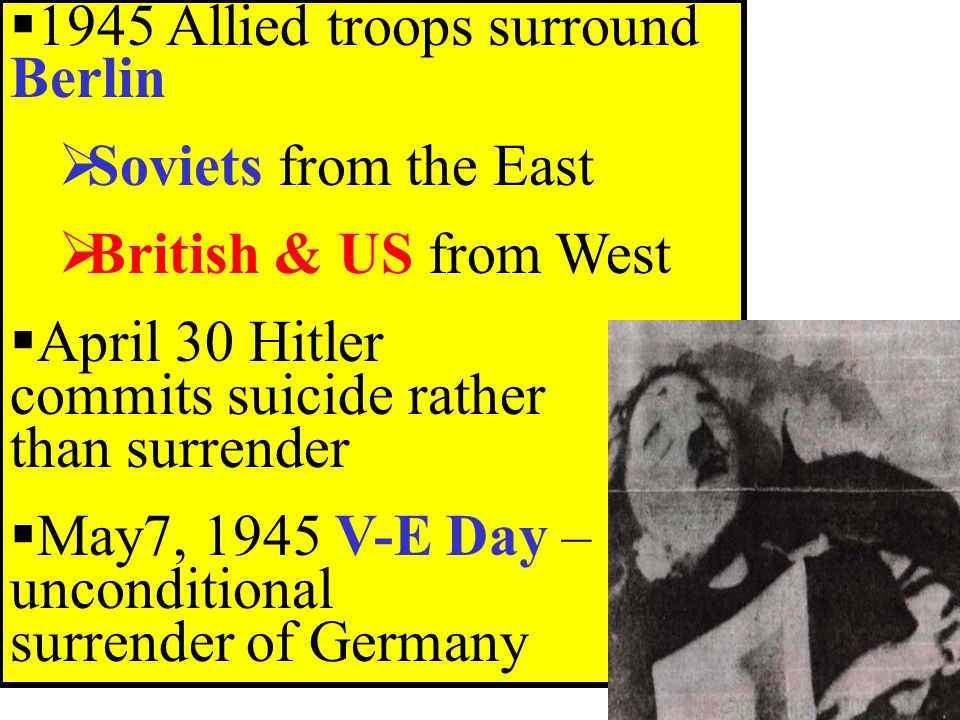 1945 Allied troops surround Berlin  Soviets from the East  British & US from West  April 30 Hitler commits suicide rather than surrender  May7, 1945 V-E Day – unconditional surrender of Germany