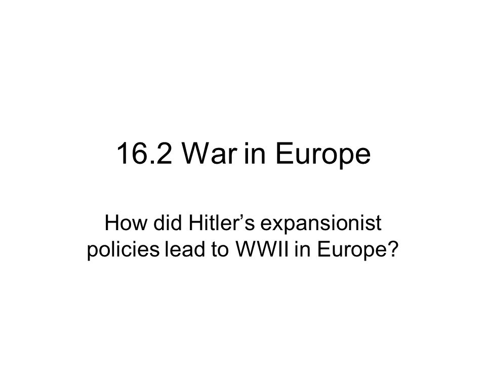 16.2 War in Europe How did Hitler's expansionist policies lead to WWII in Europe?
