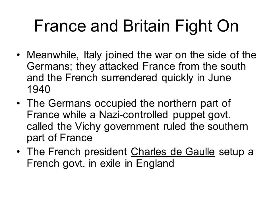 France and Britain Fight On Meanwhile, Italy joined the war on the side of the Germans; they attacked France from the south and the French surrendered