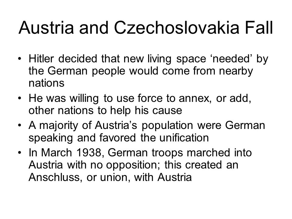 Austria and Czechoslovakia Fall Hitler decided that new living space 'needed' by the German people would come from nearby nations He was willing to us