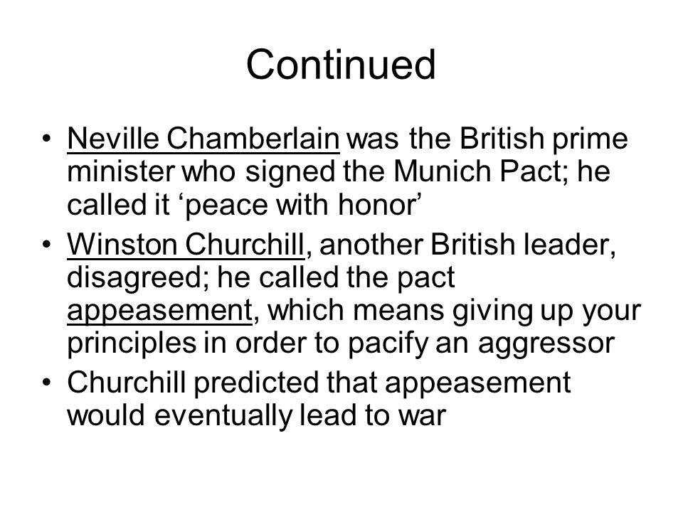 Continued Neville Chamberlain was the British prime minister who signed the Munich Pact; he called it 'peace with honor' Winston Churchill, another Br