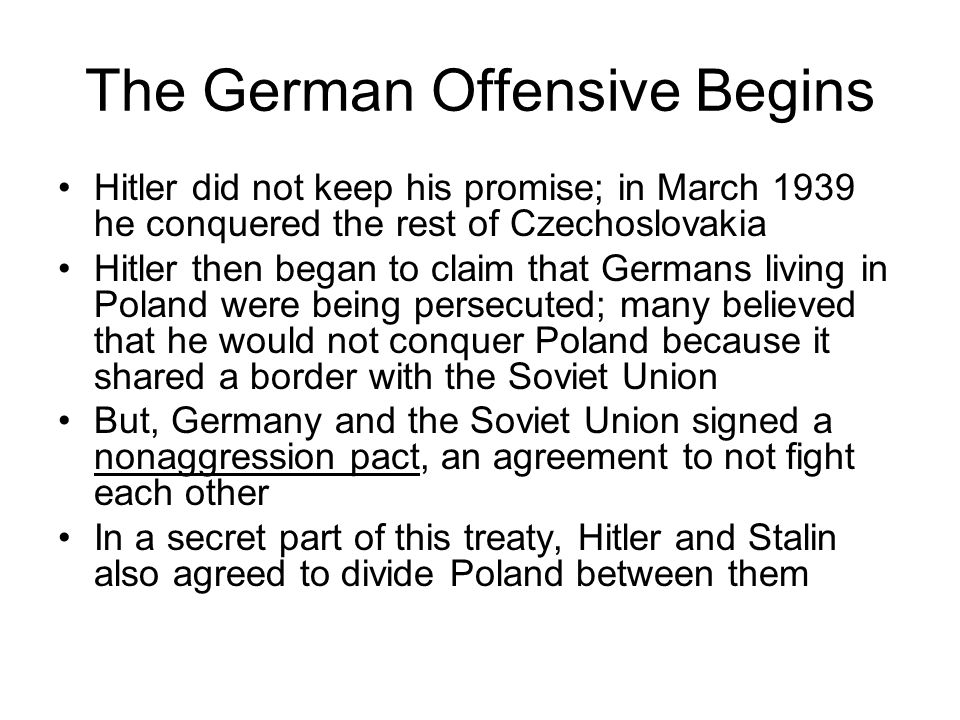 The German Offensive Begins Hitler did not keep his promise; in March 1939 he conquered the rest of Czechoslovakia Hitler then began to claim that Ger