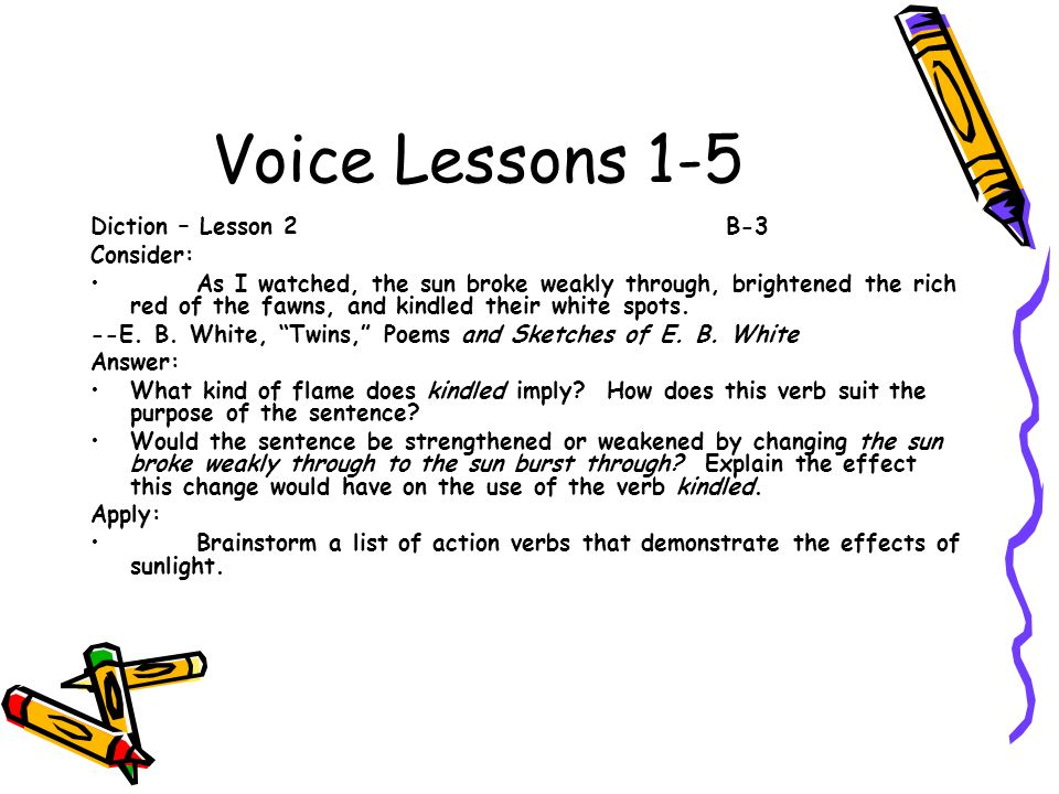 Voice Lessons 1-5 Diction – Lesson 2B-3 Consider: As I watched, the sun broke weakly through, brightened the rich red of the fawns, and kindled their