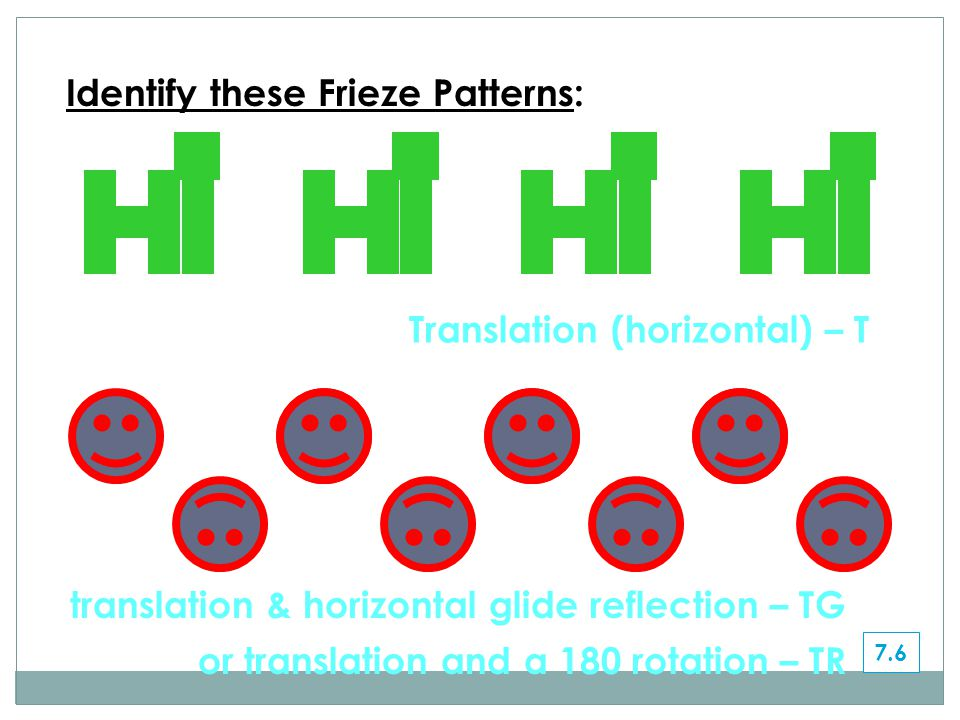 Translation (horizontal) – T Identify these Frieze Patterns: 7.6 translation & horizontal glide reflection – TG or translation and a 180 rotation – TR