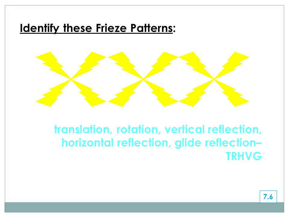 translation, rotation, vertical reflection, horizontal reflection, glide reflection– TRHVG Identify these Frieze Patterns: 7.6