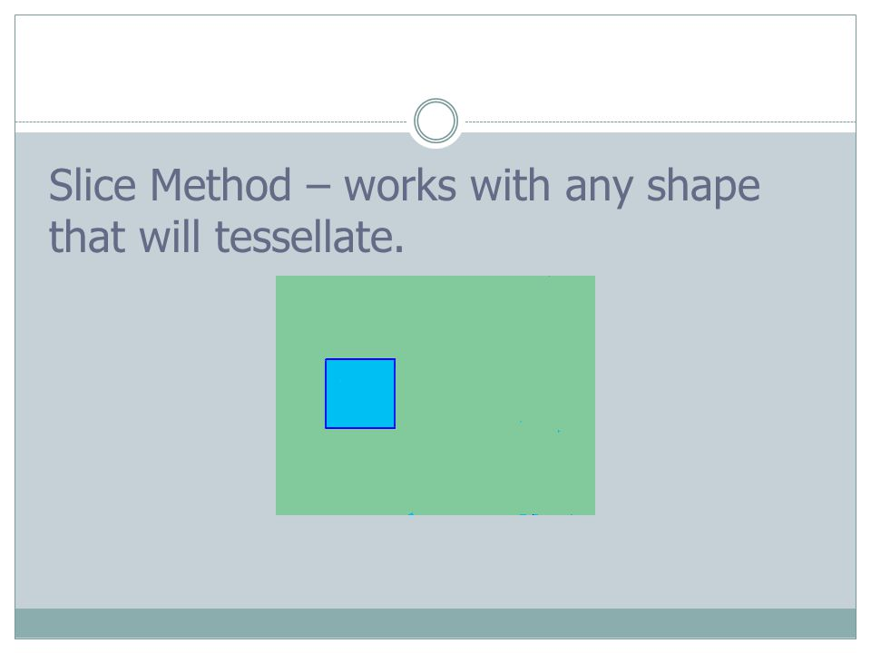 Slice Method – works with any shape that will tessellate.