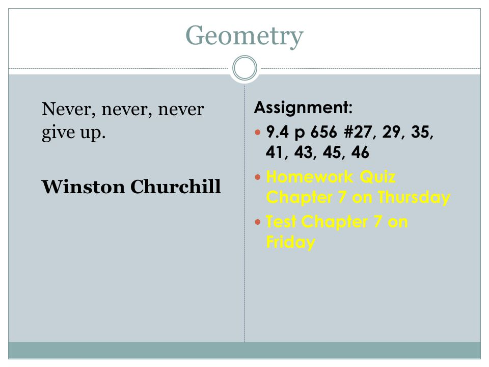 Assignment: 9.4 p 656 #27, 29, 35, 41, 43, 45, 46 Homework Quiz Chapter 7 on Thursday Test Chapter 7 on Friday Geometry Never, never, never give up.