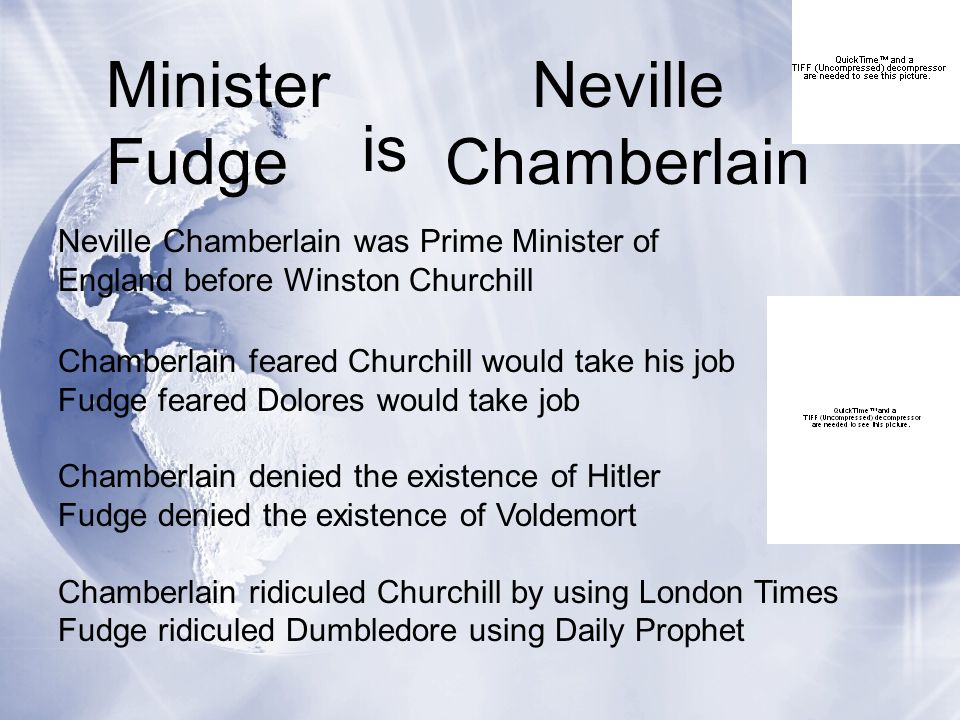 Minister Fudge Neville Chamberlain Chamberlain feared Churchill would take his job Fudge feared Dolores would take job Chamberlain denied the existence of Hitler Fudge denied the existence of Voldemort Chamberlain ridiculed Churchill by using London Times Fudge ridiculed Dumbledore using Daily Prophet is Neville Chamberlain was Prime Minister of England before Winston Churchill