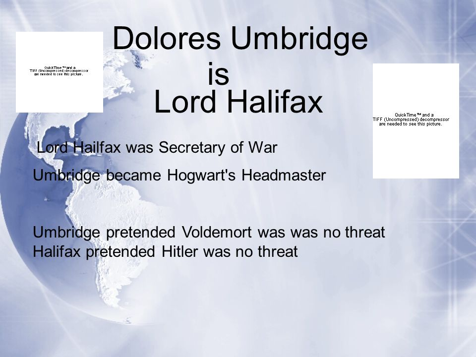 Dolores Umbridge Lord Halifax Umbridge became Hogwart s Headmaster Umbridge pretended Voldemort was was no threat Halifax pretended Hitler was no threat is Lord Hailfax was Secretary of War