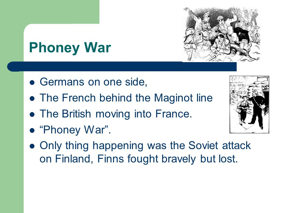 "Phoney War Germans on one side, The French behind the Maginot line The British moving into France. ""Phoney War"". Only thing happening was the Soviet a"