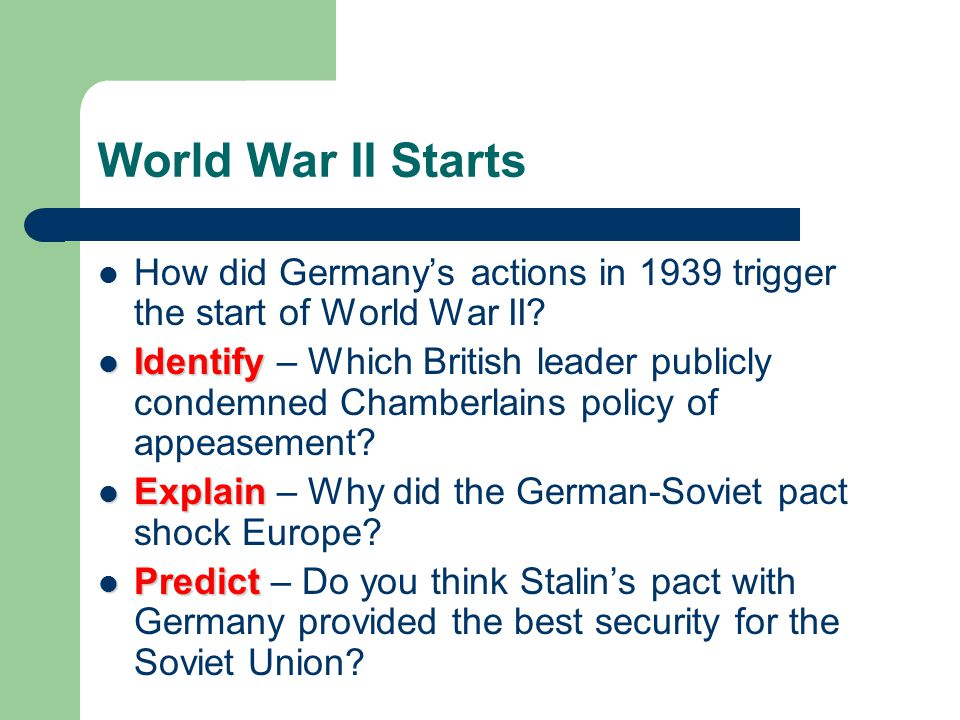 World War II Starts How did Germany's actions in 1939 trigger the start of World War II? Identify Identify – Which British leader publicly condemned C