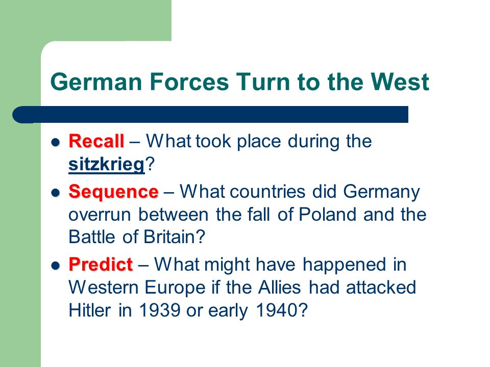 German Forces Turn to the West Recall Recall – What took place during the sitzkrieg? Sequence Sequence – What countries did Germany overrun between th