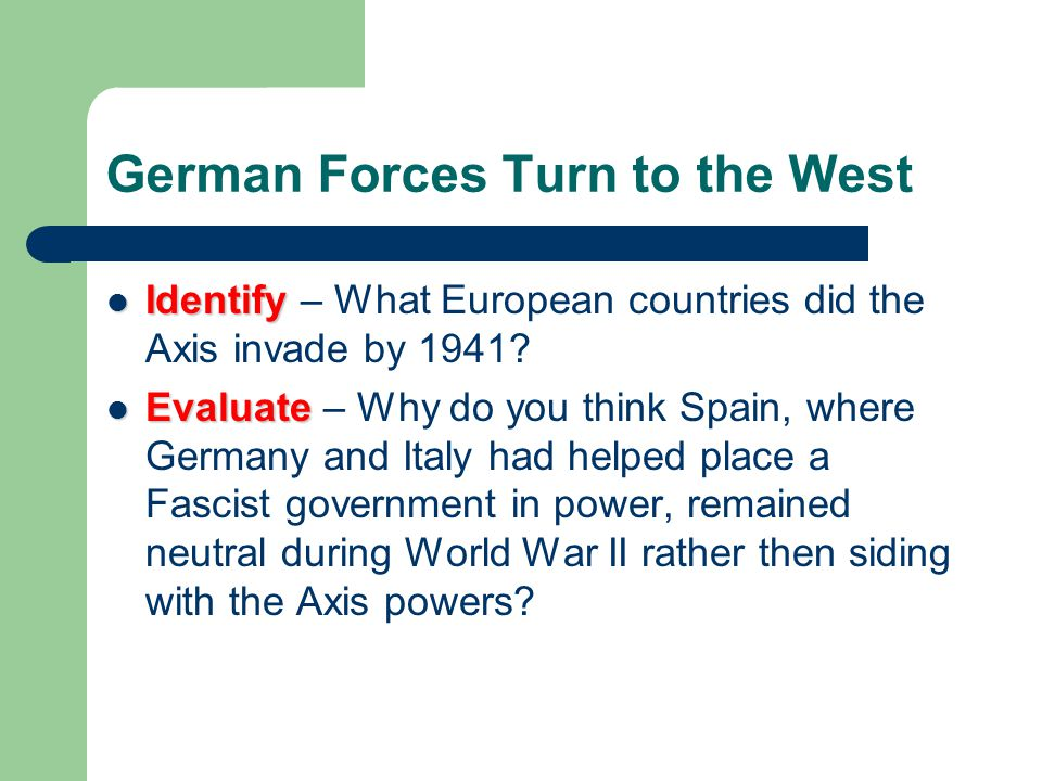 German Forces Turn to the West Identify Identify – What European countries did the Axis invade by 1941? Evaluate Evaluate – Why do you think Spain, wh