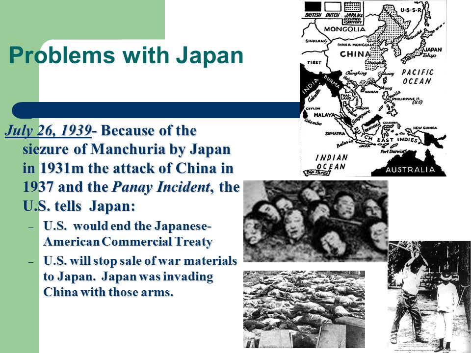Problems with Japan July 26, 1939- Because of the siezure of Manchuria by Japan in 1931m the attack of China in 1937 and the Panay Incident, the U.S.