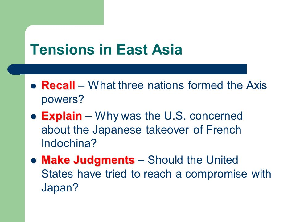 Tensions in East Asia Recall Recall – What three nations formed the Axis powers? Explain Explain – Why was the U.S. concerned about the Japanese takeo