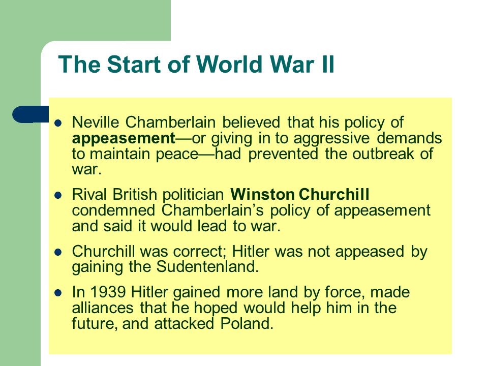 The Start of World War II Neville Chamberlain believed that his policy of appeasement—or giving in to aggressive demands to maintain peace—had prevent