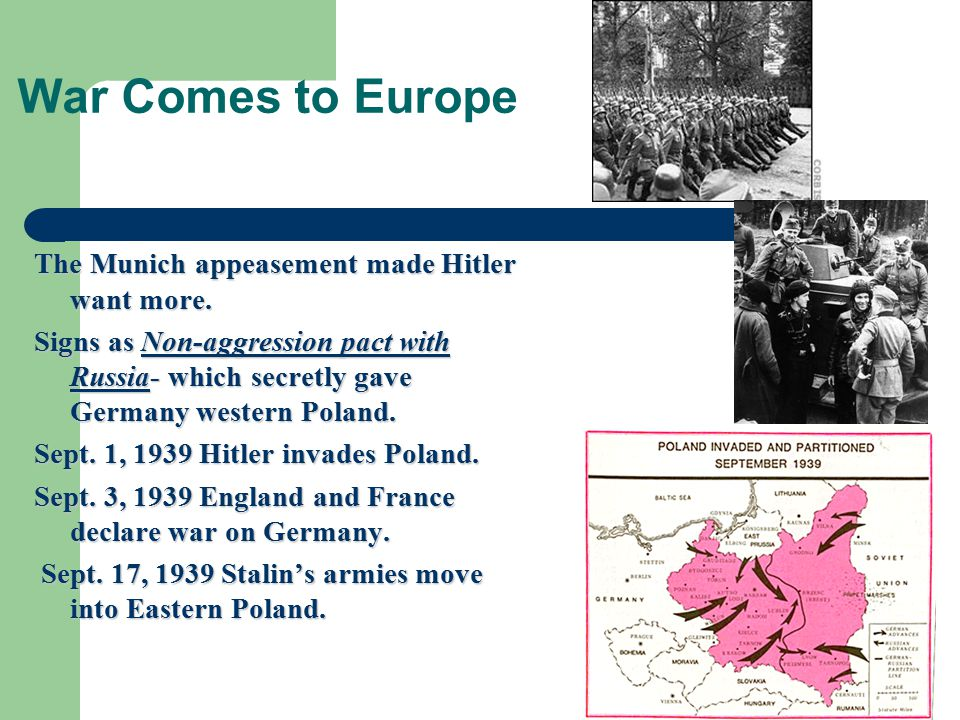 War Comes to Europe The Munich appeasement made Hitler want more. Signs as Non-aggression pact with Russia- which secretly gave Germany western Poland
