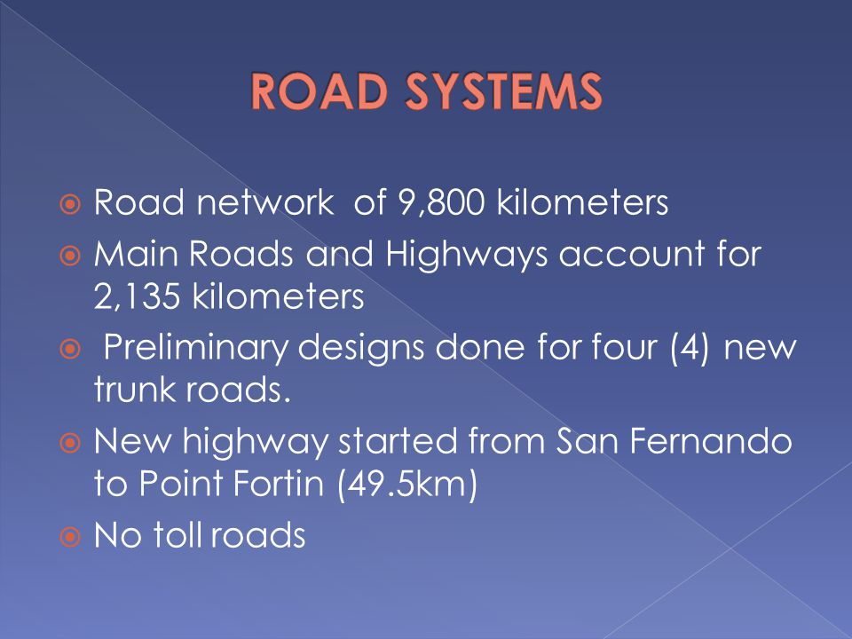  Road network of 9,800 kilometers  Main Roads and Highways account for 2,135 kilometers  Preliminary designs done for four (4) new trunk roads.  N