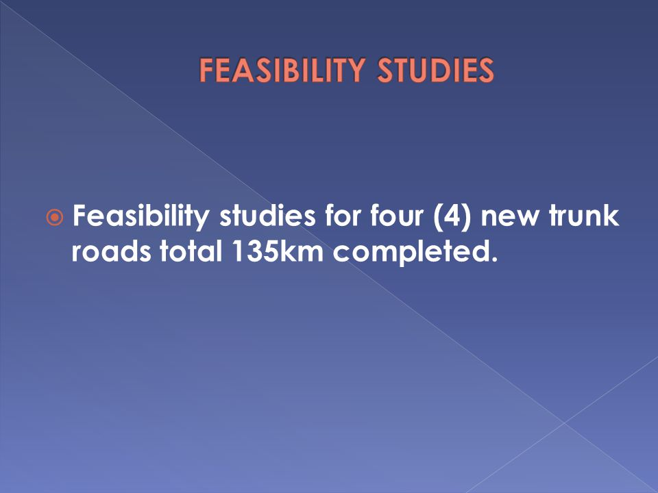  Feasibility studies for four (4) new trunk roads total 135km completed.