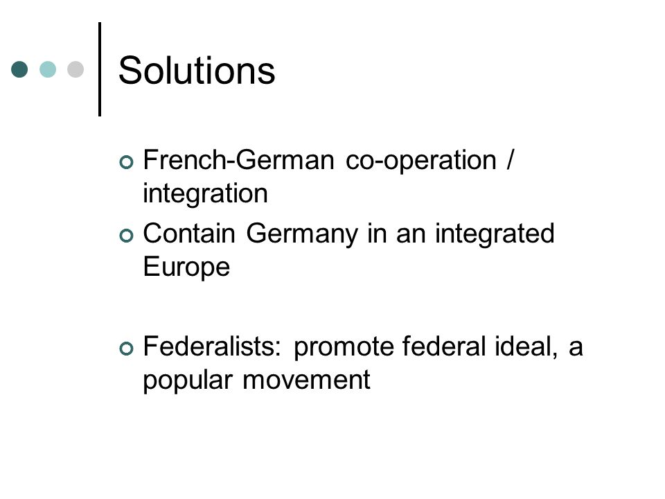 Solutions French-German co-operation / integration Contain Germany in an integrated Europe Federalists: promote federal ideal, a popular movement