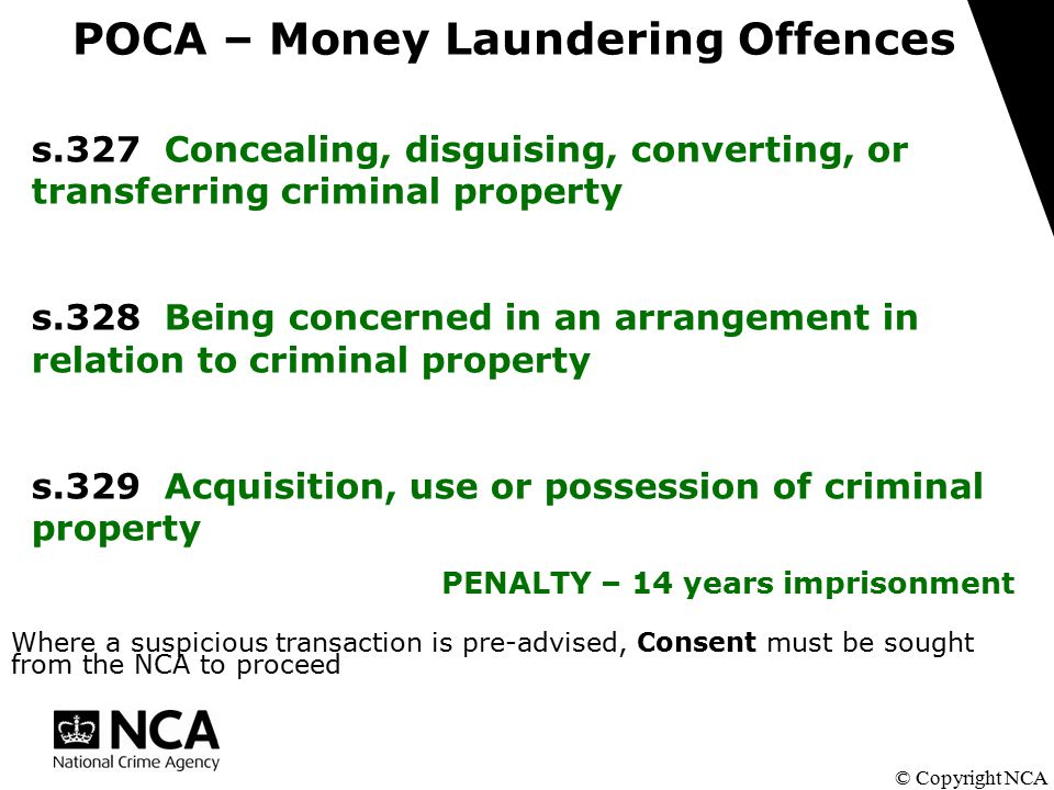 POCA – Money Laundering Offences © Copyright NCA s.327 Concealing, disguising, converting, or transferring criminal property s.328 Being concerned in an arrangement in relation to criminal property s.329 Acquisition, use or possession of criminal property PENALTY – 14 years imprisonment Where a suspicious transaction is pre-advised, Consent must be sought from the NCA to proceed