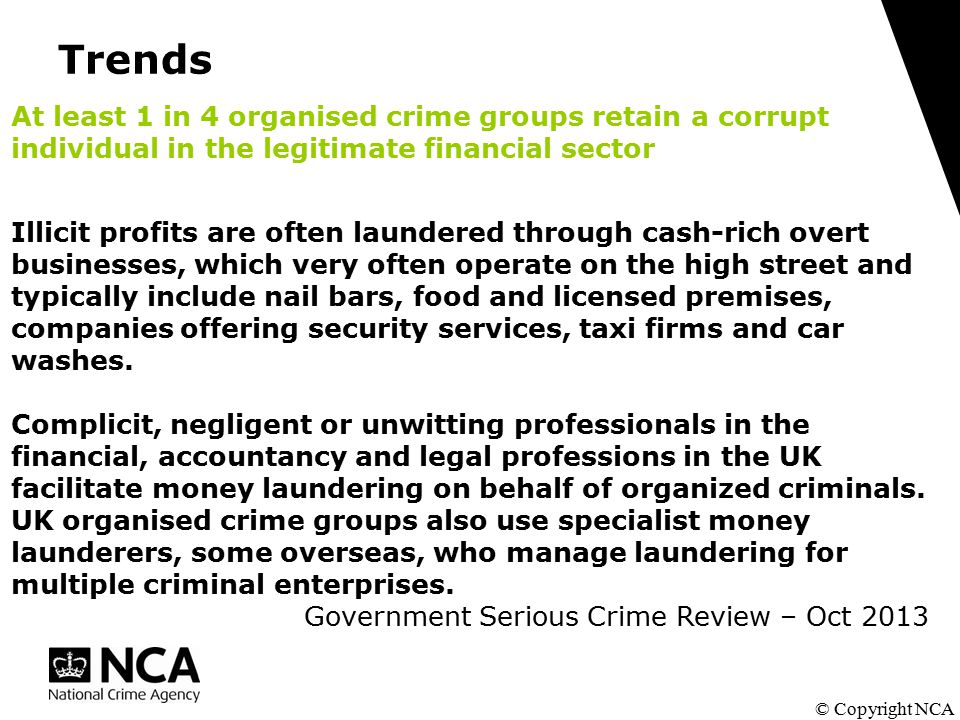Trends © Copyright NCA At least 1 in 4 organised crime groups retain a corrupt individual in the legitimate financial sector Illicit profits are often