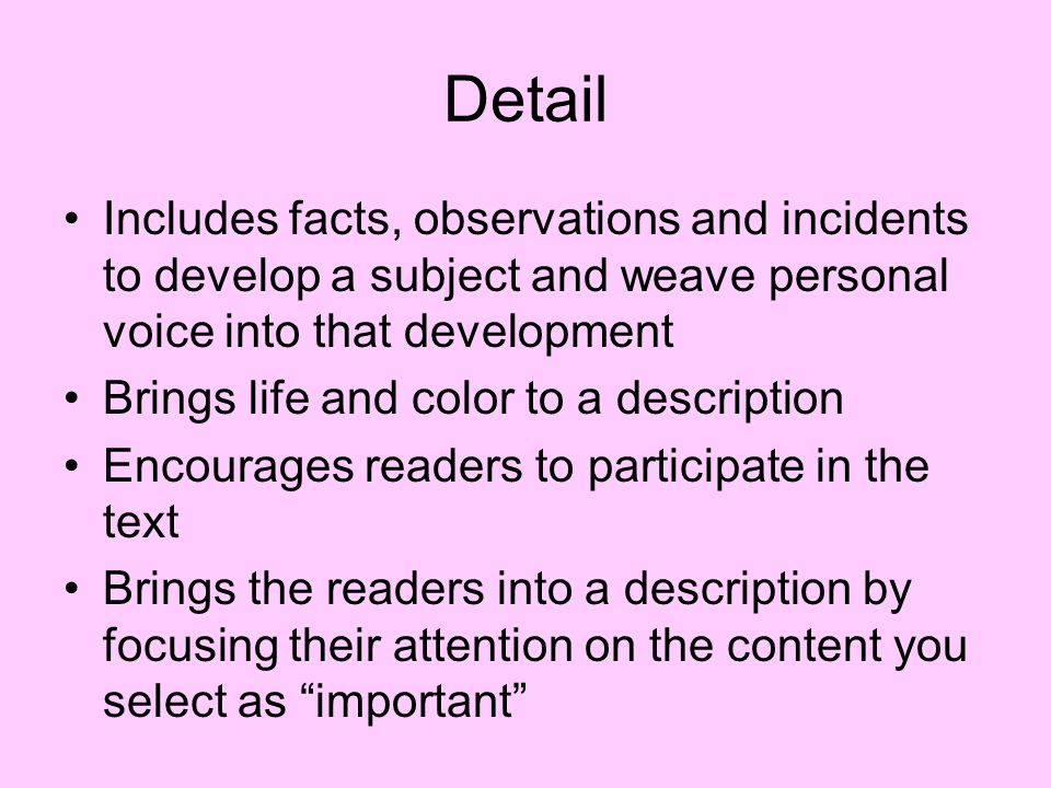 Detail Includes facts, observations and incidents to develop a subject and weave personal voice into that development Brings life and color to a descr
