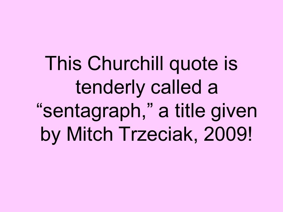 "This Churchill quote is tenderly called a ""sentagraph,"" a title given by Mitch Trzeciak, 2009!"