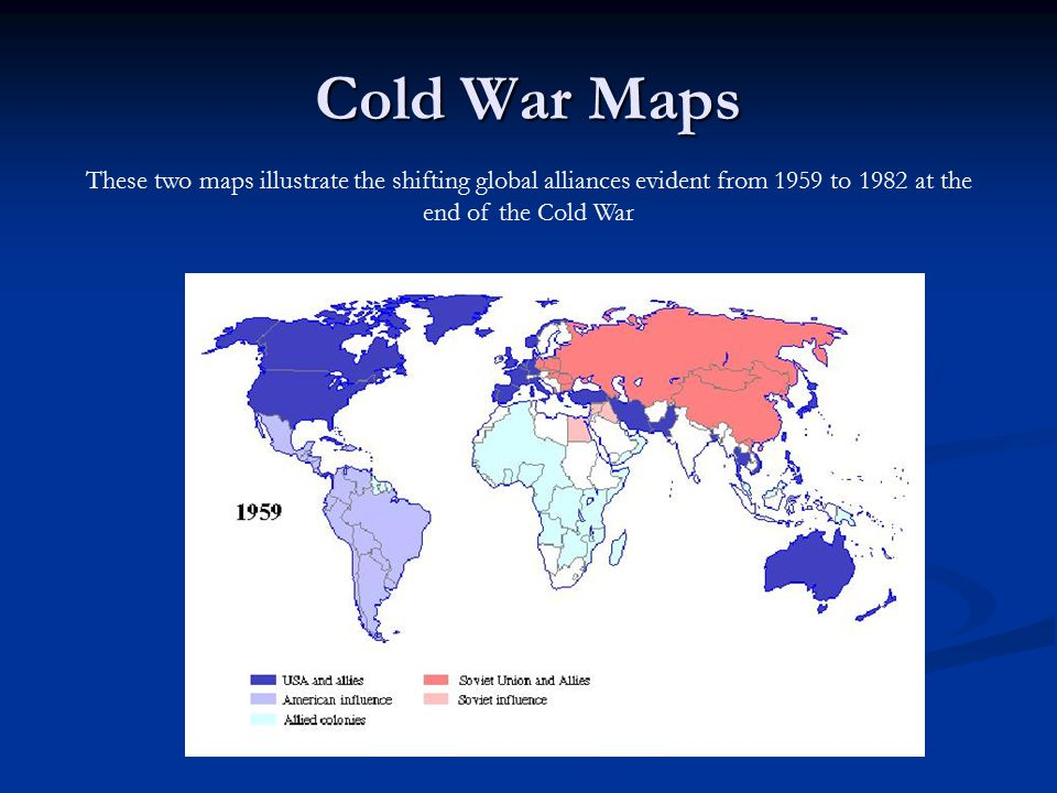 Cold War Maps These two maps illustrate the shifting global alliances evident from 1959 to 1982 at the end of the Cold War