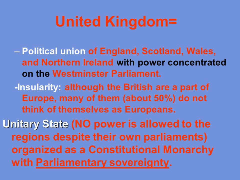 United Kingdom= –Political union of England, Scotland, Wales, and Northern Ireland with power concentrated on the Westminster Parliament. -Insularity: