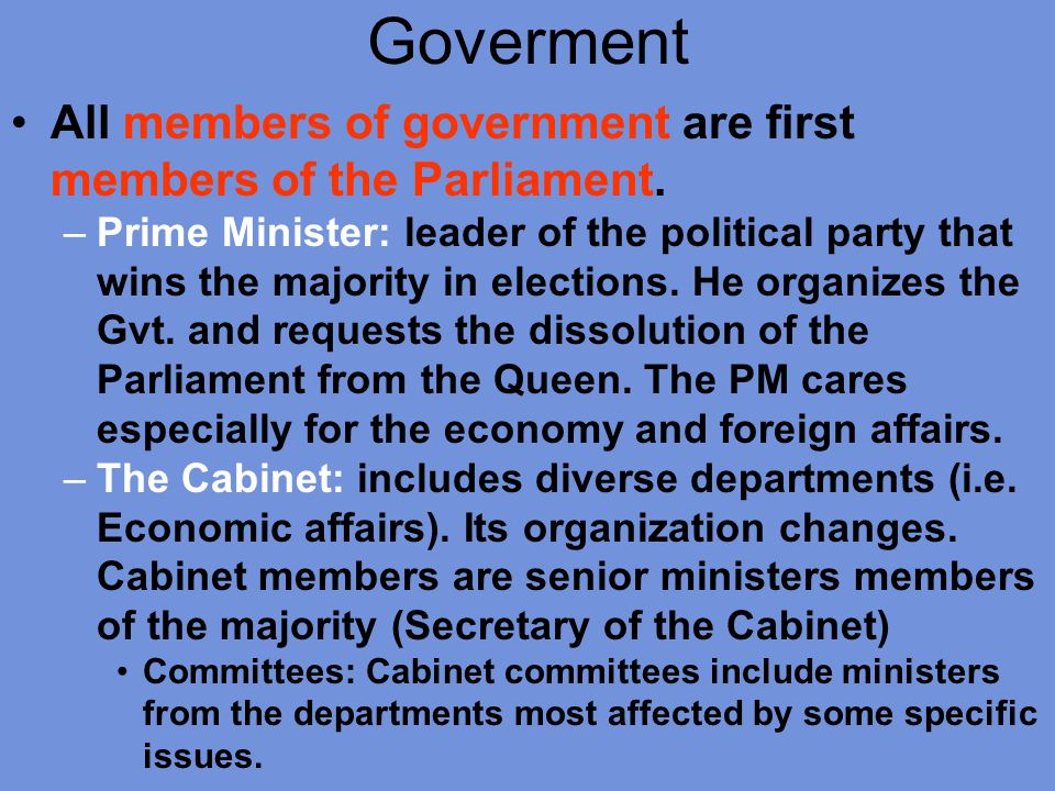 Goverment All members of government are first members of the Parliament. –Prime Minister: leader of the political party that wins the majority in elec